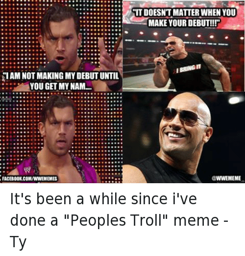 """Siam: SIAM NOT MAKING MY DEBUT UNTIL  YOU GET MY NAM...  FACEBOOK.COMANNEMEMES  ITDOESNT MATTER WHEN YOU  MAKE YOUR DEBUT!!!""""  IBRINGIT  WWEMEME It's been a while since i've done a """"Peoples Troll"""" meme  -Ty"""