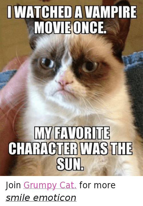 Iwatch: IWATCHED A VAMPIRE  MOVIE ONCE  MY FAVORITE  CHARACTER WAS THE  SUN Join Grumpy Cat. for more smile emoticon