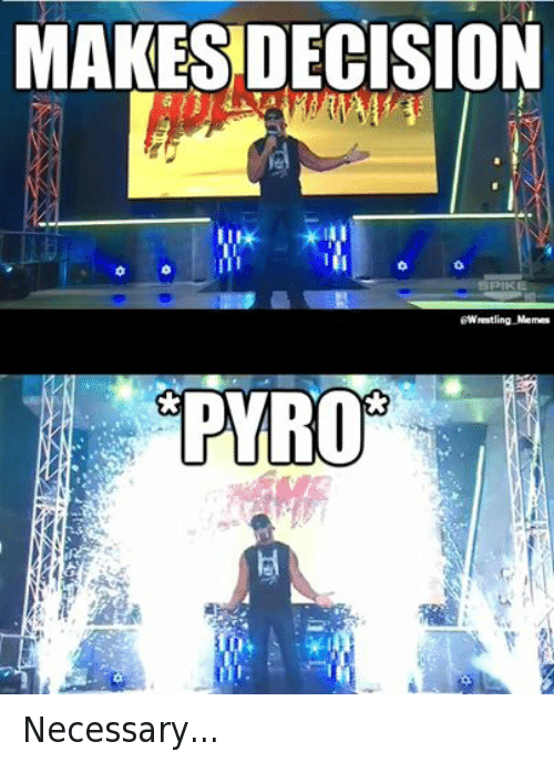 Pyro: MAKES DECISION  SPIKE  Wrestling Memes  PYRO Necessary...