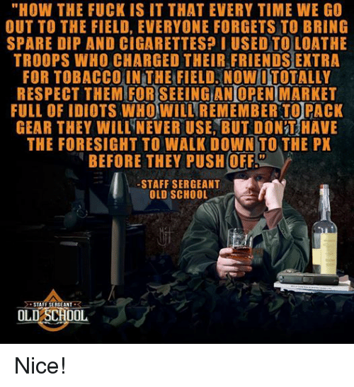 """staff sergeant: """"HOW THE FUCK IS IT THAT EVERY TIME WE GO  OUT TO THE FIELD, EVERYONE FORGETS TO BRING  SPARE DIP AND CIGARETTES? I USED TO LOATHE  TROOPS WHO CHARGED THEIR FRIENDSEXTRA  FOR TOBACCO IN THE FIELD, Now ITOTALLY  RESPECT THEM FORSEEINGIANOPEN MARKET  FULL OF IDIOTS WHO WILL  REMEMBER TO PACK  GEAR THEY WILL NEVER USE, BUT DONT HAVE  THE FORESIGHT TO WALK DowN TO THE PX  BEFORE THEY PUSH OFF  STAFF SERGEANT  OLD SCHOOL  STAFF SERGEANT  R  OLD SCHOOL Nice!"""