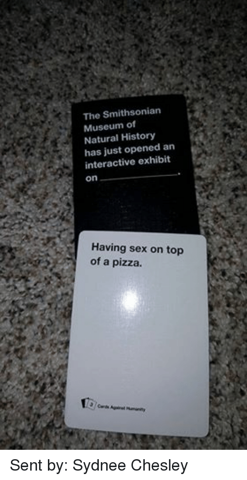 Cards Against Humanity, Pizza, and Sex: The Smithsonian  Museum of  Natural History  has just opened an  interactive exhibit  On  Having sex on top  of a pizza  3 cards Against  Humanity Sent by: Sydnee Chesley
