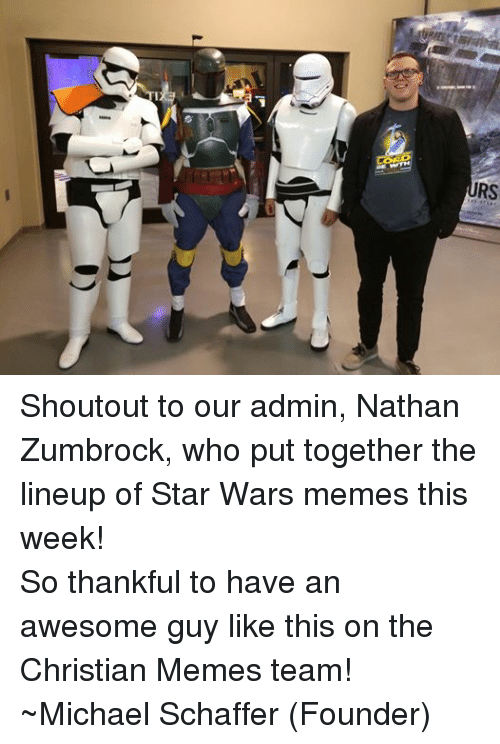 Meme Team: RS Shoutout to our admin, Nathan Zumbrock, who put together the lineup of Star Wars memes this week! So thankful to have an awesome guy like this on the Christian Memes team! ~Michael Schaffer (Founder)