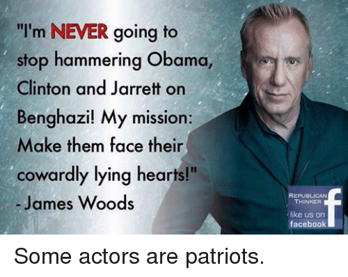 "Obama Clinton: ""I'm NEVER going to  stop hammering Obama  Clinton and Jarrett on  Benghazi! My mission:  Make them face their  cowardly lying hearts!""  James Woods  REPUBLICAN  THINKER  like us on  facebook Some actors are patriots."
