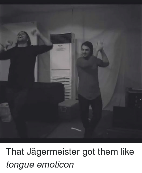 Music, Edm, and Got: That Jägermeister got them like tongue emoticon