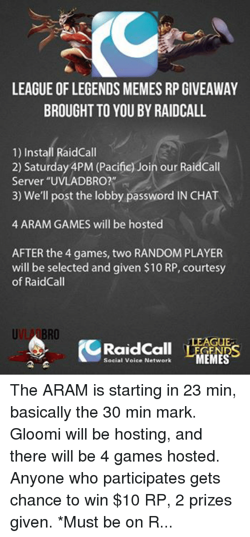 """League of Legends, Meme, and Memes: LEAGUE OF LEGENDS MEMES RP GIVEAWAY  BROUGHT TO YOU BY RAIDCALL  1) Install RaidCall  2) Saturday APM (Pacific) Join our RaidCall  Server """"UVLADBRO?""""  3) We'll post the lobby password IN CHAT  4 ARAM GAMES will be hosted  AFTER the 4 games, two RANDOM PLAYER  will be selected and given $10 RP, courtesy  of Raid Call  RO  LEAGUE  Social Voice Network  MEMES The ARAM is starting in 23 min, basically the 30 min mark. Gloomi will be hosting, and there will be 4 games hosted. Anyone who participates gets chance to win $10 RP, 2 prizes given. *Must be on RaidCall *NA Server... See ya there"""
