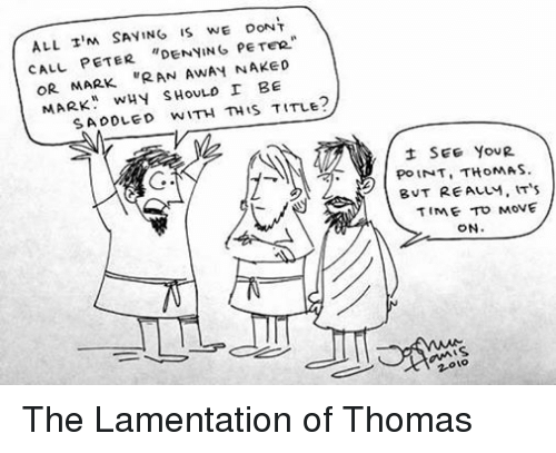 """saddles: ALL TIM  SAYING IS WE DONT  CALL PETER  DENYING PETER  OR MARK  """"RAN AWAY NAKED  MARK  WHY SHOULD I BE  SADDLED WITH THIS TITLE  SEE YOUR  POINT, THOMAS.  B VT REALM, IT's  TIME TO MOVE  ON  to  2.0 The Lamentation of Thomas"""