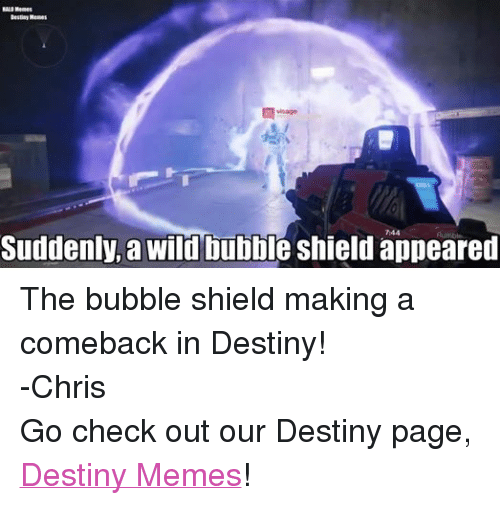 Sudden A: HALO Memes  Destiny Memes  Suddenly, a wild bubble shield appeared The bubble shield making a comeback in Destiny! -Chris  Go check out our Destiny page, Destiny Memes!