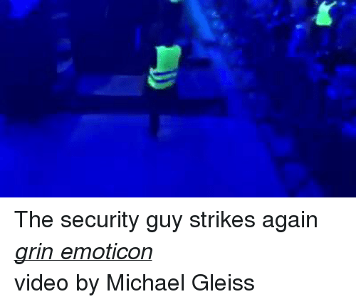 Music, Videos, and Michael: The security guy strikes again grin emoticon  video by Michael Gleiss