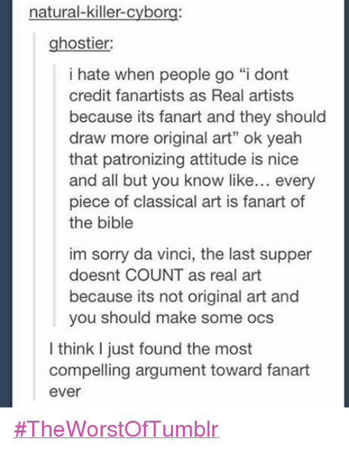 """Classic Art: natural-killer-cyborg:  hostier:  i hate when people go """"i dont  credit fanartists as Real artists  because its fanart and they should  draw more original art"""" ok yeah  that patronizing attitude is nice  and all but you know like  every  piece of classical art is fanart of  the bible  im sorry da vinci, the last supper  doesnt COUNT as real art  because its not original art and  you should make some ocs  I think just found the most  compelling argument toward fanart  ever #TheWorstOfTumblr"""