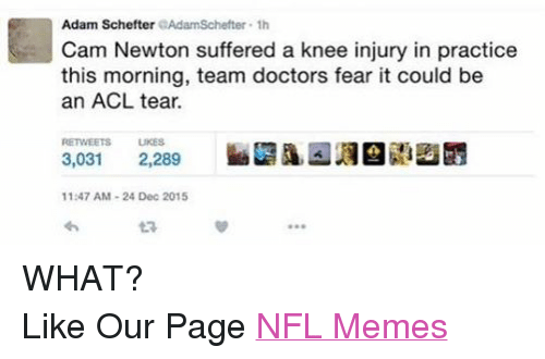 Cam Newton, Doctor, and Meme: Adam Schefter  er 1h  Cam Newton suffered a knee injury in practice  this morning, team doctors fear it could be  an ACL tear.  RETWEETS LIKES  3,031  2,289  11:47 AM 24 Dec 2015 WHAT? Like Our Page NFL Memes