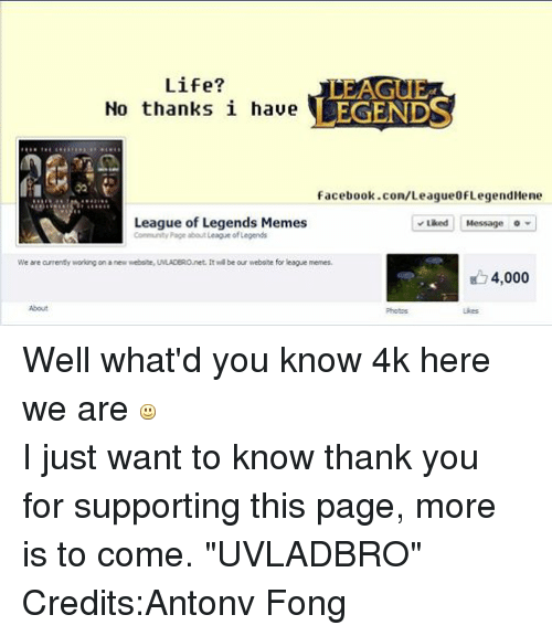"""Community, Facebook, and League of Legends: Life?  LEGENDS  No thanks i have  facebook.com/League0fLegendileme  Liked Message  League of Legends Memes  Community Page about League of Legends  We are currently working on a new website, UMLADBRO.net. It wil be our website for league memes.  4.000  About  Photos  Likes Well what'd you know 4k here we are   I just want to know thank you for supporting this page, more is to come. """"UVLADBRO"""" Credits:Antonv Fong"""