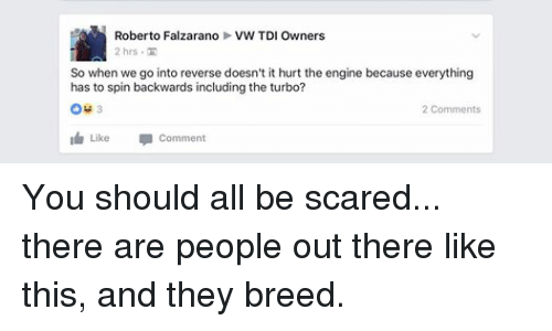 tdi: Roberto Falzarano VW TDI Owners  2 hrs TH  So when we go into reverse doesn't it hurt the engine because everything  has to spin backwards including the turbo?  2 Comments  I Like  comment You should all be scared... there are people out there like this, and they breed.