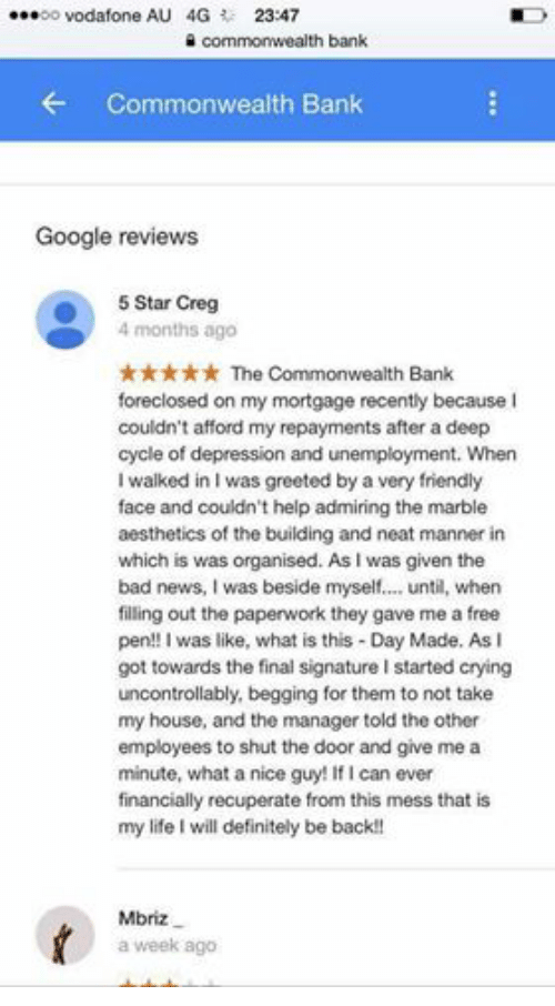 give me a minute: ...oo Vodafone AU 4G  23:47  commonwealth bank  Commonwealth Bank  Google reviews  5 Star Creg  4 months ago  The Commonwealth Bank  foreclosed on my mortgage recently because I  couldn't afford my repayments after a deep  cycle of depression and unemployment. When  I walked in I was greeted by a very friendly  face and couldn't help admiring the marble  aesthetics of the building and neat manner in  which is was organised. As l was given the  bad news, I was beside myself.... until, when  filling out the paperwork they gave me a free  pen!! I was like, what is this Day Made. As l  got towards the final signature I started crying  uncontrollably, begging for them to not take  my house, and the manager told the other  employees to shut the door and give me a  minute, what a nice guy! If can ever  financially recuperate from this mess that is  my life will definitely be back!!  Mbriz  a week ago