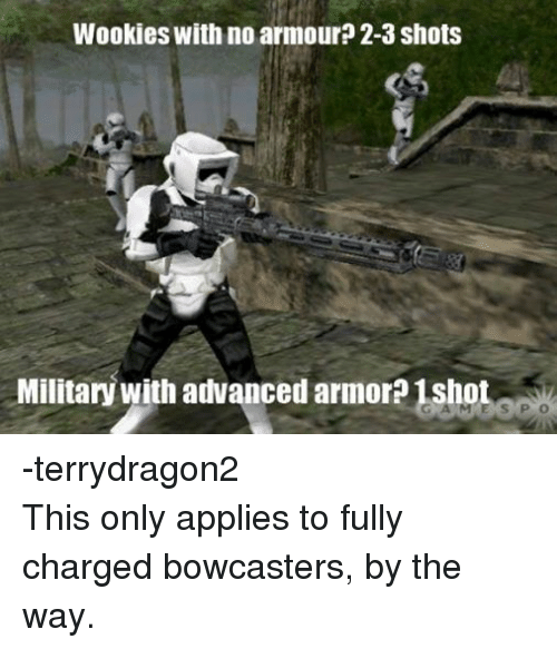 wookies: Wookies with no armour 2-3 shots  Military with advanced armor?1sho -terrydragon2 This only applies to fully charged bowcasters, by the way.