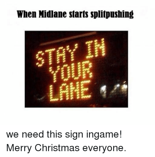 midlaner: When Midlane starts splitpushing  STAY IH  LAHE we need this sign ingame! Merry Christmas everyone.