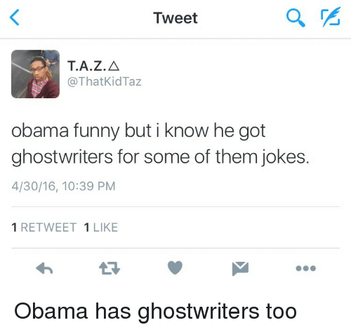 Obama Funny: Tweet  T.A.Z.A  @That Kid Taz  obama funny but i know he got  ghostwriters for some of them jokes.  4/30/16, 10:39 PM  1 RETWEET  1 LIKE Obama has ghostwriters too