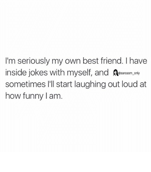 Insider Joke: I'm seriously my own best friend. I have  inside jokes with myself, and  @sarcasm only  sometimes I'll start laughing out loud at  how funny am ⠀