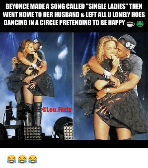 """Single Ladie: BEYONCE MADEASONG CALLED """"SINGLE LADIES"""" THEN  WENT HOME TO HER HUSBAND & LEFTALLULONELY HOES  DANCINGINACIRCLE PRETENDING TO BE HAPPY  @Lou Facts 😂😂😂"""