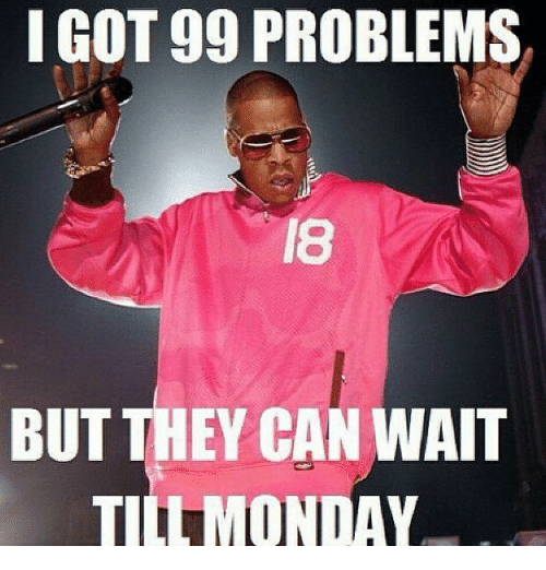 I Got 99 Problems But: I GOT 99 PROBLEMS  BUT THEY CAN WAIT  TID MONDAY