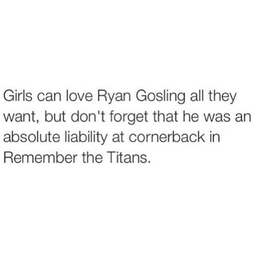 Remember the Titans: Girls can love Ryan Gosling all they  want, but don't forget that he was an  absolute liability at cornerback in  Remember the Titans.