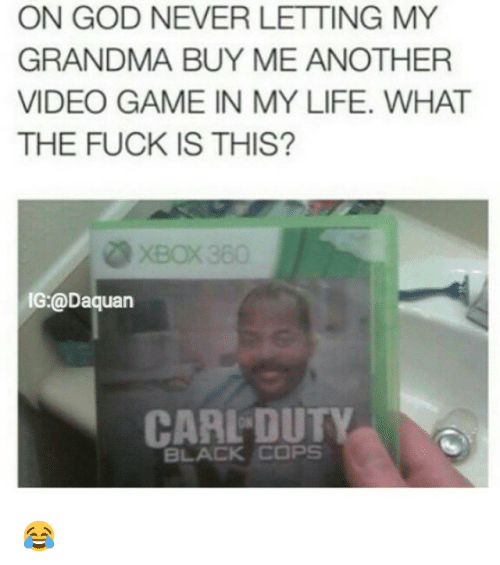 Black Cops: ON GOD NEVER LETTING MY  GRANDMA BUY ME ANOTHER  VIDEO GAME IN MY LIFE. WHAT  THE FUCK IS THIS?  IG @Daquan  CARL DUT  BLACK COPS 😂