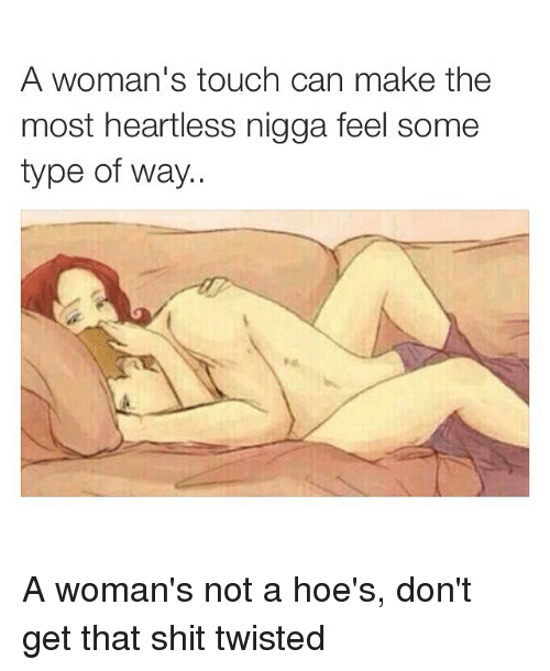 feelings some type of way: A woman's touch can make the  most heartless nigga feel some  type of way.. A woman's not a hoe's, don't get that shit twisted