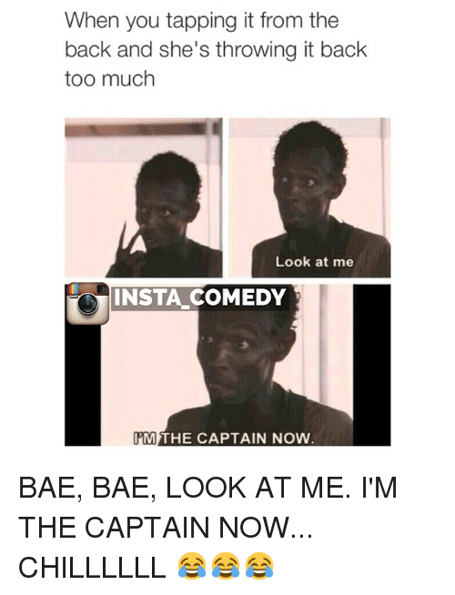 Im The Captain Now: When you tapping it from the  back and she's throwing it back  too much  Look at me  INSTA COMEDY  PM  THE CAPTAIN NOW BAE, BAE, LOOK AT ME. I'M THE CAPTAIN NOW... CHILLLLLL 😂😂😂