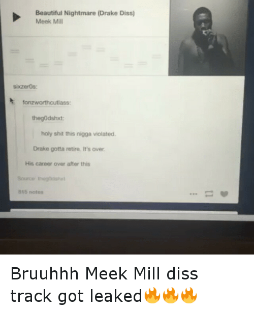 Beautiful, Diss, and Drake: Beautiful Nightmare (Drake Diss)  Meek Mill  sixzeros:  fanzworthcutlass:  the godshxt:  holy shit this nigga violated.  Drake gotta retire, It's over  His career over after this  Source gna  B16 notes Bruuhhh Meek Mill diss track got leaked🔥🔥🔥