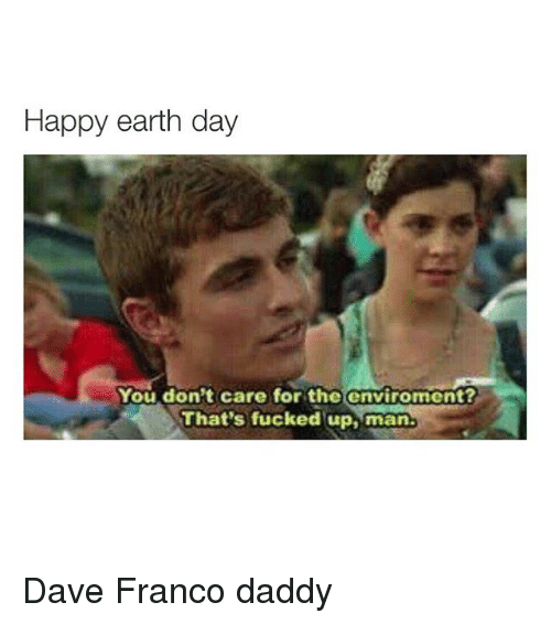 Fucking, Ups, and Earth: Happy earth day  You don't care for the enviroment?  That's fucked up, man. Dave Franco daddy