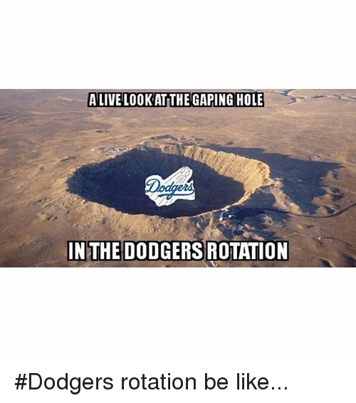 Be Like, Dodgers, and Mlb: A LIVE LOOK AT THE GAPING HOLE  IN THE DODGERSROTATION Dodgers rotation be like...