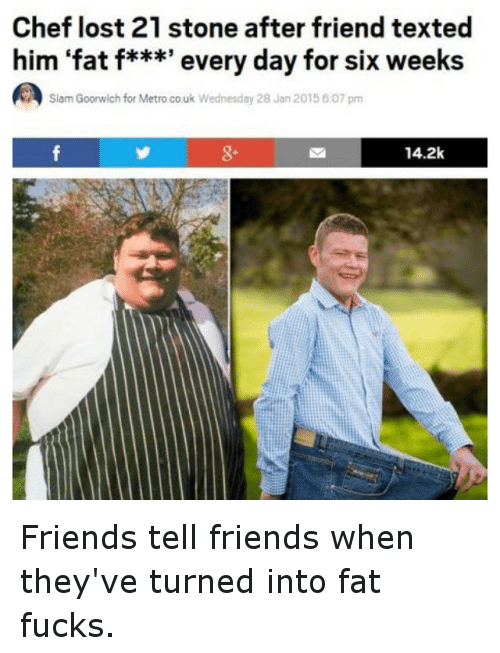 Siam: Chef lost 21 stone after friend texted  him fat f***' every day for six weeks  Siam Goorwich for Metro.co.uk Wednesday 2B Jan 2015 6:07 pm  14.2k Friends tell friends when they've turned into fat fucks.