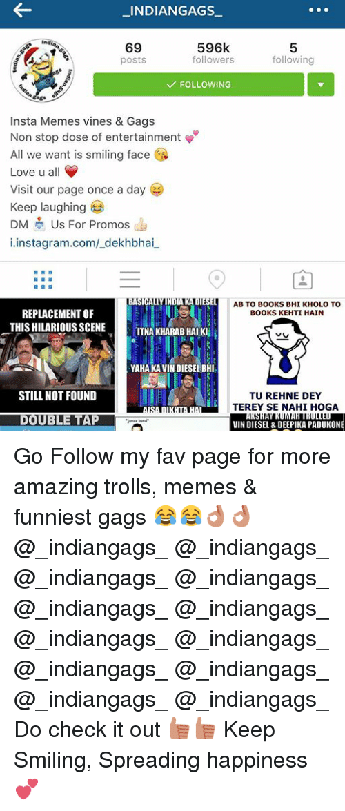 Memes Funniest: _INDIANGAGS  596k  69  followers  following  posts  FOLLOWING  Insta Memes vines & Gags  Non stop dose of entertainment  All we want is smiling face  i  Love u all  Visit our page once a day  Keep laughing  DM  Us For Promos  instagram.com/ dekhbhai  SIHAT  NDA  DE  AB TO BOOKS BHI KHOLO TO  REPLACEMENT OF  BOOKS KEHTI HAIN  THIS HILARIOUS SCENE  ITNA KHARAB HAI Killi  YAHANKAIVIN DIESEL BHI  STILL NOT FOUND  TU REHNE DEY  TEREY SE NAHI HOGA  ARSHATRUNNAR TROTTED  VIN DIESEL & DEEPIKA PADUKONE Go Follow my fav page for more amazing trolls, memes & funniest gags 😂😂👌🏻👌🏻-@_indiangags_ @_indiangags_-@_indiangags_ @_indiangags_-@_indiangags_ @_indiangags_-@_indiangags_ @_indiangags_-@_indiangags_ @_indiangags_-@_indiangags_ @_indiangags_-Do check it out 👍🏻👍🏻-Keep Smiling,-Spreading happiness 💕