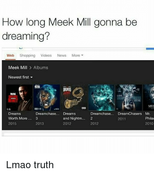 Dream Chasers: How long Meek Mill gonna be  dreaming?  Web Shopping Videos  News  More  Meek Mill  Albums  Newest first  MEE  Dreams  Dreamchase... Dreams  Dreamchase... Dream Chasers Mr.  Phila  and Nightm.  2  Worth More... 3  2011  2012  2015  2013  2012  2010 Lmao truth