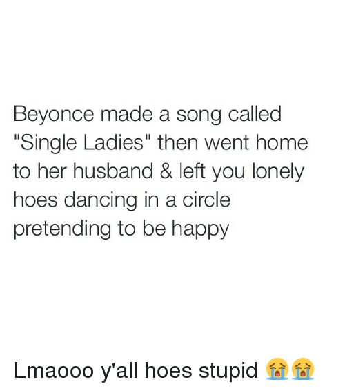 """Single Ladie: Beyonce made a song called  """"Single Ladies"""" then went home  to her husband & left you lonely  hoes dancing in a circle  pretending to be happy Lmaooo y'all hoes stupid 😭😭"""