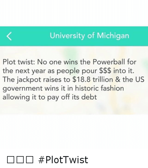 Plottwist: University of Michigan  Plot twist: No one wins the Powerball for  the next year as people pour into it.  The jackpot raises to $18.8 trillion & the US  government wins it in historic fashion  allowing it to pay off its debt 🤔🤔🤔 PlotTwist
