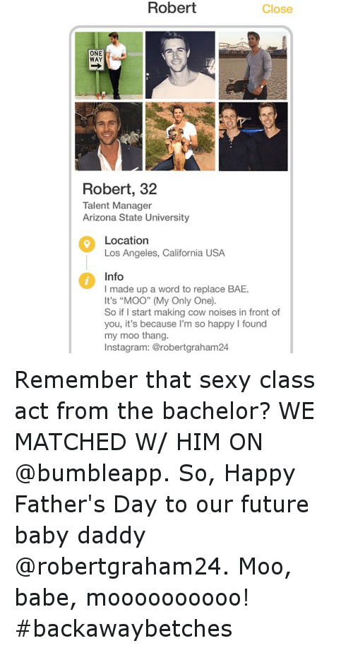 """arizona state: Robert  Close  ONE  WAY  Robert, 32  Talent Manager  Arizona State University  Location  Los Angeles, California USA  Info  I made up a word to replace BAE.  It's """"MOO"""" (My Only One.  So if I start making cow noises in front of  you, it's because I'm so happy found  my moo thang.  Instagram: @robertgraham24 Remember that sexy class act from the bachelor? WE MATCHED W- HIM ON @bumbleapp. So, Happy Father's Day to our future baby daddy @robertgraham24. Moo, babe, moooooooooo! backawaybetches"""