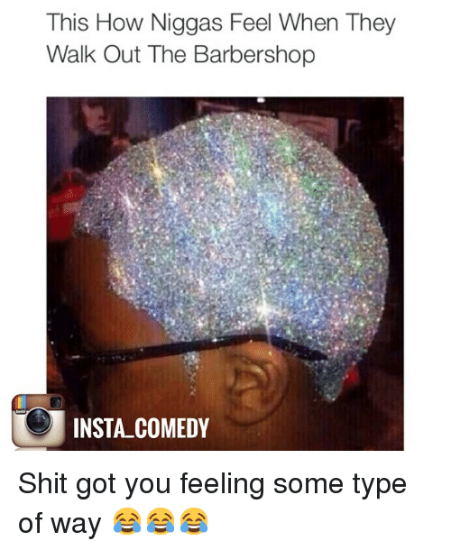 feelings some type of way: This How Niggas Feel When They  Walk Out The Barbershop  INSTA COMEDY Shit got you feeling some type of way 😂😂😂