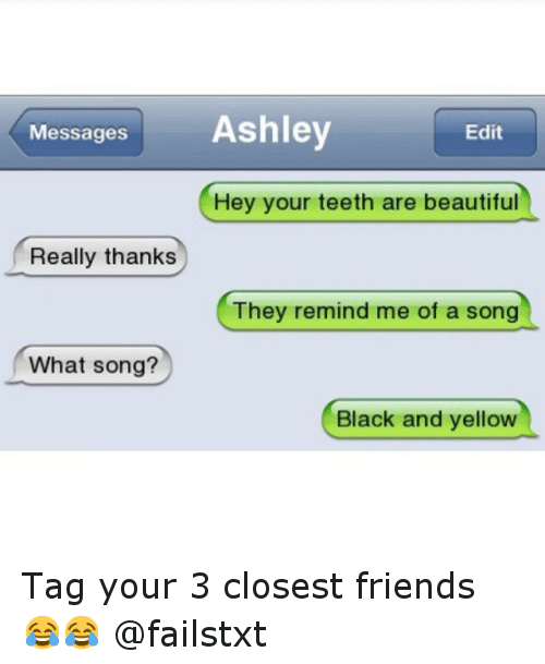 Black and Yellow: Messages  Ashley  Edit  Hey your teeth are beautiful  Really thanks  They remind me of a song  What song?  Black and yellow Tag your 3 closest friends 😂😂 @failstxt