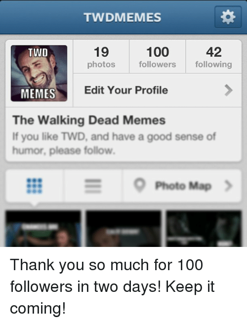 the walking dead memes: TWDMEMES  100  19  42  TWD  photos  followers  following  MEMES  Edit Your Profile  The Walking Dead Memes  If you like TWD, and have a good sense of  humor, please follow.  S Photo Map Thank you so much for 100 followers in two days!  Keep it coming!