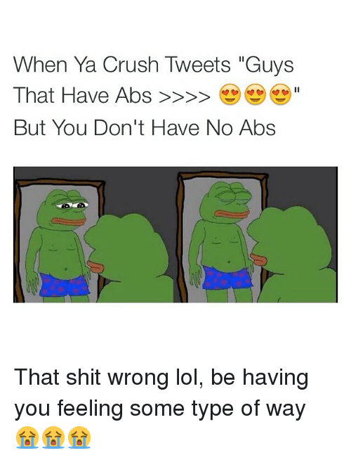"""feelings some type of way: When Ya Crush Tweets """"Guys  That Have Abs  But You Don't Have No Abs That shit wrong lol, be having you feeling some type of way 😭😭😭"""