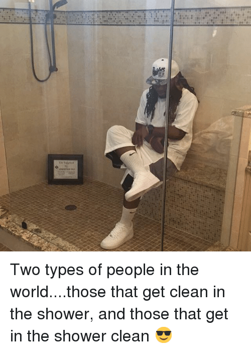 Shower, World, and Aed: @hecho_a_mi_mismo_un_jefe Two types of people in the world....those that get clean in the shower, and those that get in the shower clean 😎 Two types of people in the world....those that get clean in the shower, and those that get in the shower clean 😎