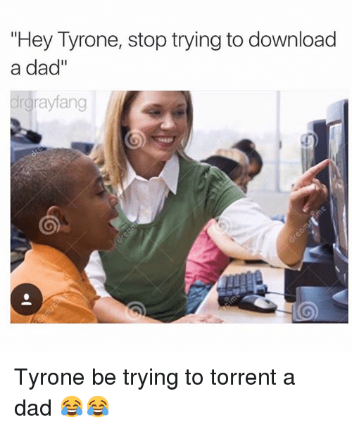 """Torrent: """"Hey Tyrone, stop trying to download  a dad''  grayfang Tyrone be trying to torrent a dad 😂😂"""