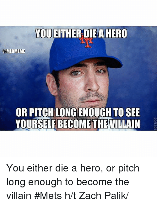 becoming the villain: YOU EITHER DIE A HERO  @MLBMEME  OR PITCH LONG ENO  TO SEE  YOURSELF BECOME THEVILLAIN You either die a hero, or pitch long enough to become the villain Mets-h-t Zach Palik-