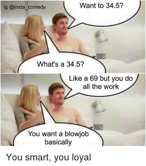 You Loyal: Want to 34.5?  ig @insta comedy  What's a 34.5?  Like a 69 but you do  all the work  You want a blowjob  basically You smart, you loyal