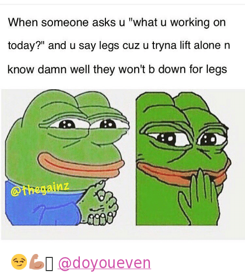 """Being Alone, Introvert, and Mfw: """"When someone asks u""""""""what u working on today?"""""""" and u say legs cuz u tryna lift alone n know damn well they won't b down for legs"""" 😏💪🏼 @doyoueven"""