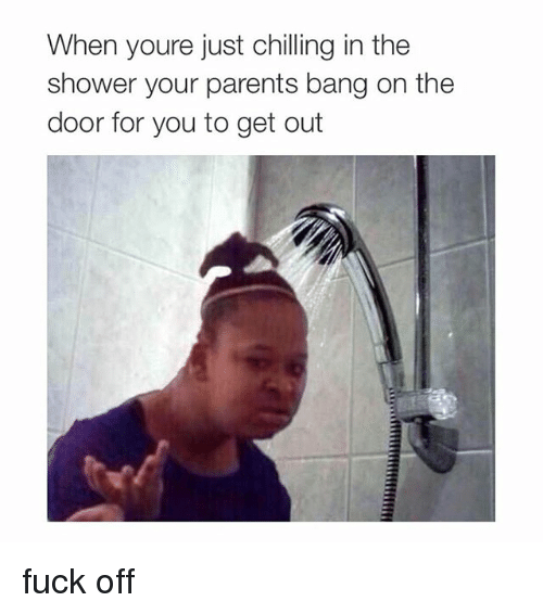 bang on the door: When youre just chilling in the  shower your parents bang on the  door for you to get out fuck off