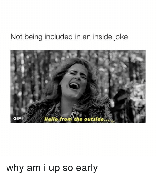 Insider Joke: Not being included in an inside joke  Hello from the outside  GIF why am i up so early