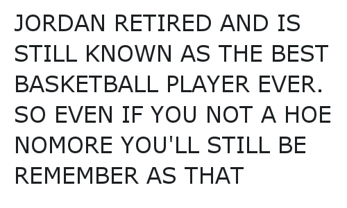 Ã…¤: JORDAN RETIRED AND IS STILL KNOWN AS THE BEST BASKETBALL PLAYER EVER. SO EVEN IF YOU NOT A HOE NOMORE YOU'LL STILL BE REMEMBER AS THAT JORDAN RETIRED AND IS STILL KNOWN AS THE BEST BASKETBALL PLAYER EVER.  SO EVEN IF YOU NOT A HOE NOMORE  YOU'LL STILL BE REMEMBER AS THAT