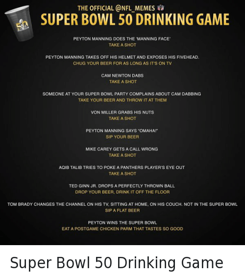 "Beer, Cam Newton, and Doe: THE OFFICIAL @NFL MEMES SUPER BOWL 50 DRINKING GAME  PEYTON MANNING DOES THE MANNING FACE'  TAKE A SHOT  PEYTON MANNING TAKES OFF HIS HELMET AND EXPOSES HIS FIVEHEAD.  CHUG YOUR BEER FOR AS LONG AS IT'S ON TV  CAM NEWTON DABS  TAKE A SHOT  SOMEONE AT YOUR SUPER BOWL PARTY COMPLAINS ABOUT CAM DABBING  TAKE YOUR BEER AND THROW IT AT THEM  VON MILLER GRABS HIS NUTS  TAKE A SHOT  PEYTON MANNING SAYS ""OMAHA!""  SIP YOUR BEER  MIKE CAREY GETS A CALL WRONG  TAKE A SHOT  AQIB TALIB TRIES TO POKE A PANTHERS PLAYER'S EYE OUT  TAKE A SHOT  TED GINN JR. DROPS A PERFECTLY THROWN BALL  DROP YOUR BEER, DRINK IT OFF THE FLOOR  TOM BRADY CHANGES THE CHANNEL ON HIS TV, SITTING AT HOME, ON HIS COUCH, NOT IN THE SUPER BOWL  SIP A FLAT BEER  PEYTON WINS THE SUPER BOWL  EAT A POSTGAME CHICKEN PARM THAT TASTES SO GOOD Super Bowl 50 Drinking Game"