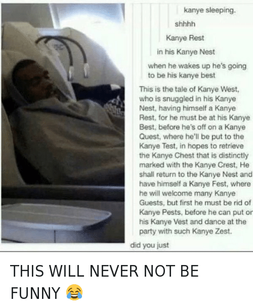 Funniness: kanye sleeping.  Kanye Rest  in his Kanye Nest  when he wakes up he's going  to be his kanye best  This is the tale of Kanye West,  who is snuggled in his Kanye  Nest, having himself a Kanye  Rest, for he must be at his Kanye  Best, before he's off on a Kanye  Quest, where he'll be put to the  Kanye Test, in hopes to retrieve  the Kanye Chest that is distinctly  marked with the Kanye Crest, He  shall return to the Kanye Nest and  have himself a Kanye Fest, where  he will welcome many Kanye  Guests, but first he must be rid of  Kanye Pests, before he can put or  his Kanye Vest and dance at the  party with such Kanye Zest.  did you just THIS WILL NEVER NOT BE FUNNY 😂